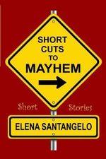 Short Cuts to Mayhem : Short Stories - Elena Santangelo