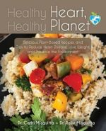 Healthy Heart, Healthy Planet : Delicious Plant-Based Recipes and Tips to Reduce Heart Disease, Lose Weight, and Preserve the Environment - Dr Cathi Misquitta