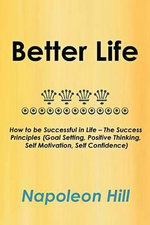 Better Life : How to Be Successful in Life - The Success Principles (Goal Setting, Positive Thinking, Self Motivation, Self Confiden - Napoleon Hill