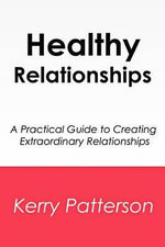 Healthy Relationships : A Practical Guide to Creating Extraordinary Relationships - Kerry Patterson