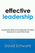 Effective Leadership : Leadership Skills and Leadership Qualities Required to Lead Effectively - David Schwartz