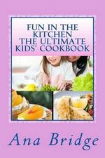 Fun in the Kitchen the Ultimate Kids' Cookbook : Featuring Easy Recipes That They Can Do on Their Own with Trivia - Ana Bridge