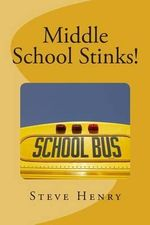 Middle School Stinks! : A Story of Likey Sinclair, His Sort of Girlfriend, the Bully Who Wants to Kill Him, the New Kid in School, And, Oh Yea - Steve Henry
