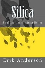 Silica : An Abstraction in Science Fiction - Erik Burton Anderson