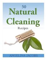 50 Natural Cleaning Recipes - Angelina Jacobs