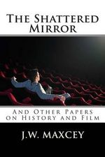 The Shattered Mirror : And Other Papers on History and Film - J W Maxcey