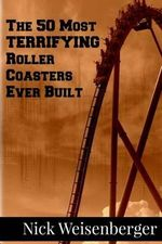 The 50 Most Terrifying Roller Coasters Ever Built - Nick Weisenberger