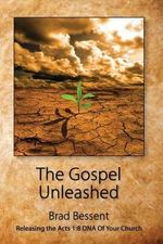 The Gospel Unleashed : Releasing the Acts 1:8 DNA of Your Church - Brad Bessent