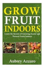 Grow Fruit Indoors : Learn the Secrets of Growing Exotic and Natural Fruits Indoors - Aubrey Azzaro