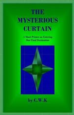 The Mysterious Curtain : A Short Primer on Entering Our Final Destination - C W K