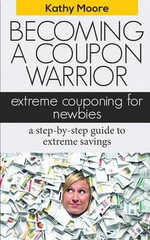 Becoming a Coupon Warrior : Extreme Couponing for Newbies, a Step-By Step Guide to Extreme Savings - Kathy Moore