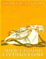 How I Found Livingstone - Henry M Stanley