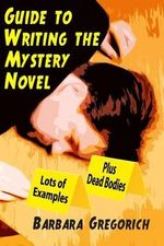Guide to Writing the Mystery Novel : Lots of Examples, Plus Dead Bodies - Barbara Gregorich