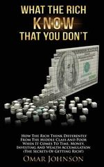 What the Rich Know That You Don't : How the Rich Think Differently from the Middle Class and Poor When It Comes to Time, Money, Investing and Wealth AC - Omar Johnson