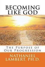 Becoming Like God : The Purpose of Our Eternal Progression - Nathaniel M Lambert Ph D