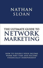 Ultimate Guide to Network Marketing : How to Double Your Income, Work Part Time and Become Financially Independent - Nathan Sloan