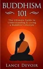 Buddhism 101 : The Ultimate Guide to Understanding and Living a Buddhist Lifestyle - Lance Devoir