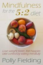 Mindfulness for the 5 : 2 Diet: Lose Weight Faster, Feel Happier, Take Control by Eating Mindfully - Polly Fielding