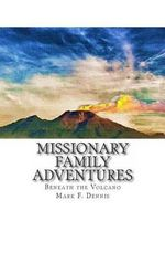 Missionary Family Adventures : Beneath the Volcano - Mark F Dennis
