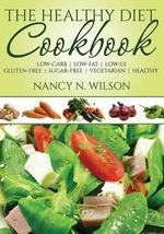 The Healthy Diet Cookbook : Low-Carb - Low-Fat - Low-GI Gluten-Free - Sugar-Free - Vegetarian - Healthy - Nancy N Wilson
