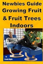 Newbies Guide Growing Fruit and Fruit Trees Indoors : Pick Fruit from Your Easy Chair - Frank Right