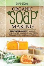 Organic Soap Making : Beginners Guide to Making Handcrafted Luxurious Soap from Organic and Natural Materials - Teacher of History David Stone
