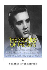 The Sounds of the '50s : The Lives and Music of Elvis Presley, Frank Sinatra, Johnny Cash and Buddy Holly - Charles River Editors