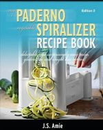 My Paderno Vegetable Spiralizer Recipe Book : Delectable and Surprisingly Easy Paleo, Gluten-Free and Weight Loss Recipes! - J S Amie