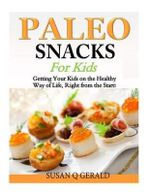 Paleo Snacks for Kids : Getting Your Kids on the Healthy Way of Life, Right from the Start! - Susan Q Gerald