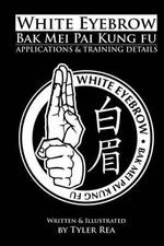 White Eyebrow Bak Mei Pai Kung-Fu Applications and Training Details (Volume 1) - Tyler Rea