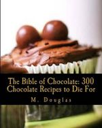 The Bible of Chocolate : 300 Chocolate Recipes to Die for - M. Douglas