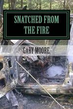 Snatched from the Fire : The True Story of One Mans Journey Into Faith - MR Gary Moore