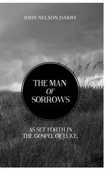 The Man of Sorrows : As Set Forth in the Gospel of Luke - John Nelson Darby