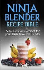 Ninja Blender Recipe Bible : 50+ Delicious Recipes for Your High Powered Blender - P Selt