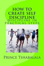 How to Create Self Discipline : Discipline in Practical Steps - Prince Tshabalala