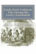 Uncle Tom's Cabin : Or, Life Among the Lowly (Annotated) - Professor Harriet Beecher Stowe