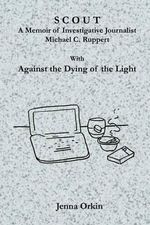 Scout : A Memoir of Investigative Journalist Michael C. Ruppert, with Against the Dying of the Light - Jenna Orkin