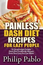 Painless Dash Diet Recipes for Lazy People : 50 Surprisingly Simple Dash Diet Cookbook Recipes Even Your Lazy Ass Can Cook - Phillip Pablo