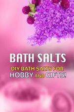 Bath Salts - DIY Bath Salts for Hobby and Gifts! : The Step-By-Step Playbook for Making Bath Salts for Gifts and Hobby - Beth White