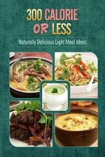 300 Calories or Less - Naturally Delicious Light Meal Ideas : Yummy Low-Calorie Recipes for Weight Loss and Healthy Blood Sugar Levels - 300 Calories or Less