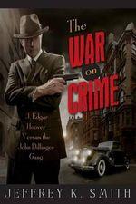 The War on Crime : J. Edgar Hoover Versus the John Dillinger Gang - Jeffrey K Smith