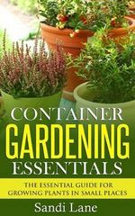 Container Gardening Essentials : The Essential Guide for Growing Plants in Small Places - Sandi Lane