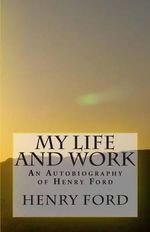 My Life and Work - An Autobiography of Henry Ford - Henry Ford, Jr.
