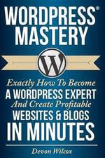 Wordpress Mastery : Exactly How to Become a Wordpress Expert & Create Profitable - Devon Wilcox