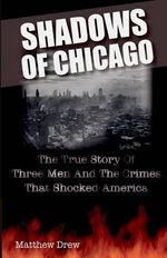Shadows of Chicago : The True Story of Three Men and the Crimes That Shocked America - Matthew Drew