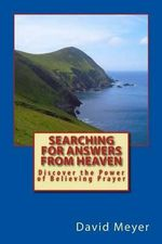 Searching for Answers from Heaven : Discover the Power of Believing Prayer! - Professor of Sociology David Meyer