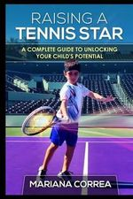 Raising a Tennis Star : A Complete Guide to Unlocking Your Child's Potential - Mariana Correa
