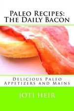 Paleo Recipes : The Daily Bacon: Delicious Paleo Appetizers and Mains - Joti Heir