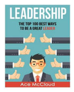 Leadership : The Top 100 Best Ways to Be a Great Leader - Ace McCloud