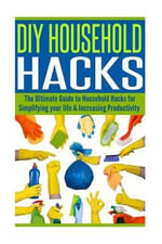 DIY Household Hacks : The Ultimate Guide to Household Hacks for Simplifying Your Life & Increasing Productivity - Alice Walker